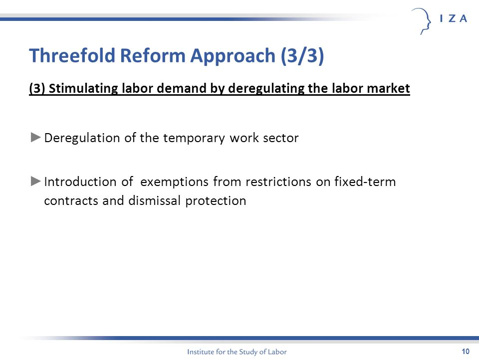 10 Threefold Reform Approach (3/3) (3) Stimulating labor demand by deregulating the labor market ► Deregulation of the temporary work sector ► Introdu