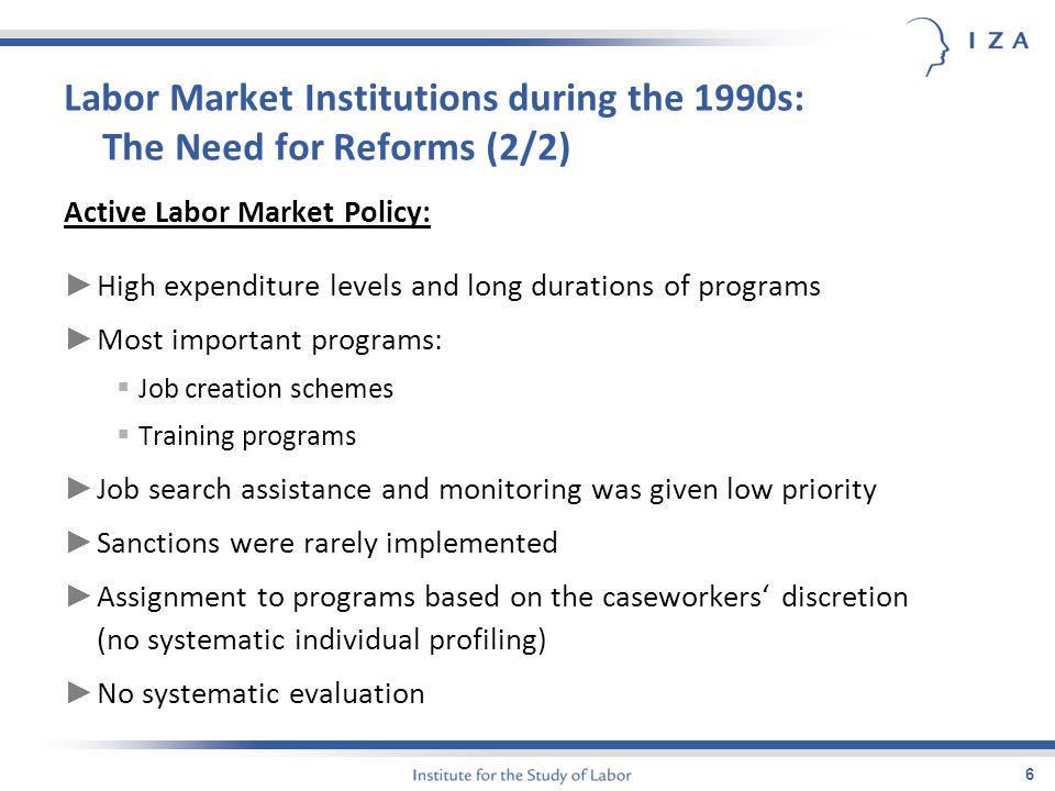 6 Labor Market Institutions during the 1990s: The Need for Reforms (2/2) Active Labor Market Policy: ► High expenditure levels and long durations of programs ► Most important programs:  Job creation schemes  Training programs ► Job search assistance and monitoring was given low priority ► Sanctions were rarely implemented ► Assignment to programs based on the caseworkers' discretion (no systematic individual profiling) ► No systematic evaluation