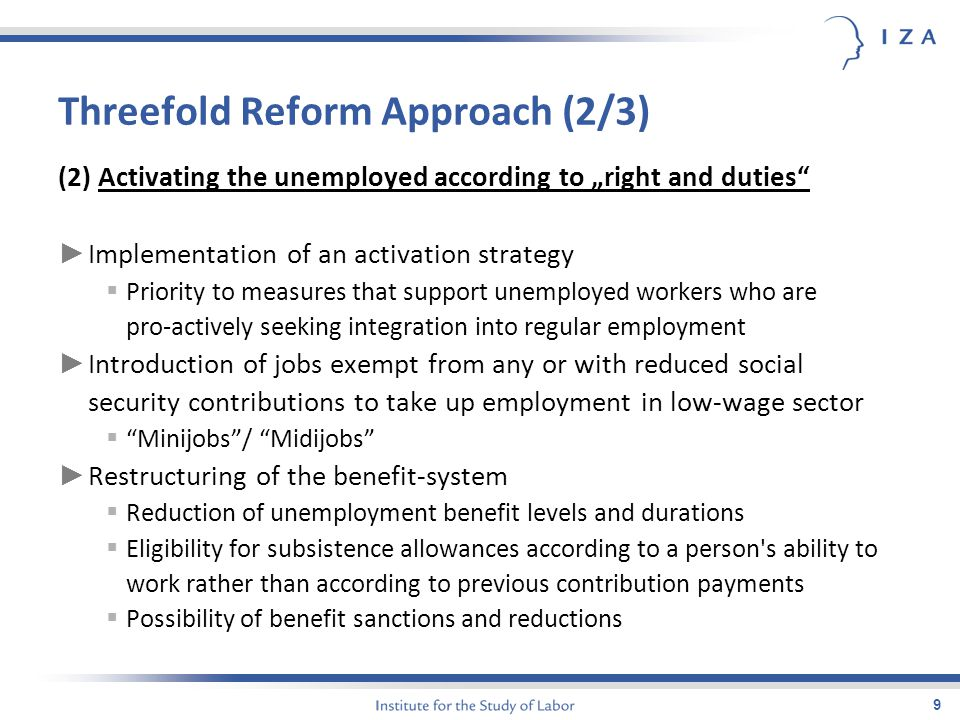 "9 Threefold Reform Approach (2/3) (2) Activating the unemployed according to ""right and duties ► Implementation of an activation strategy  Priority to measures that support unemployed workers who are pro-actively seeking integration into regular employment ► Introduction of jobs exempt from any or with reduced social security contributions to take up employment in low-wage sector  Minijobs / Midijobs ► Restructuring of the benefit-system  Reduction of unemployment benefit levels and durations  Eligibility for subsistence allowances according to a person s ability to work rather than according to previous contribution payments  Possibility of benefit sanctions and reductions"