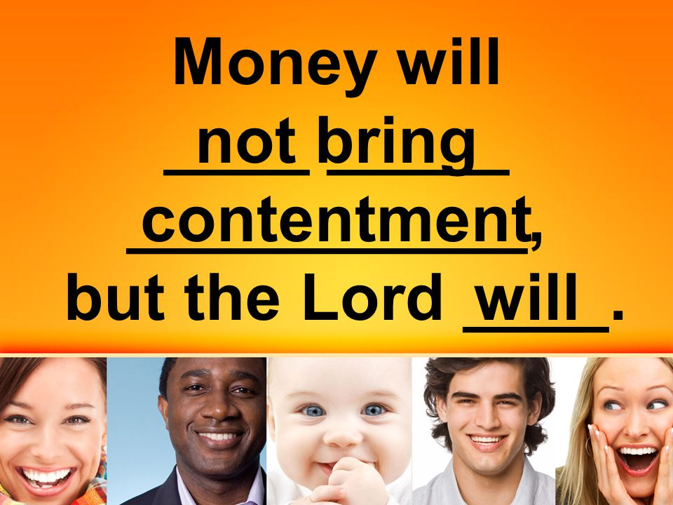 Money will ____ _____ ___________, but the Lord ____. not bring contentment will