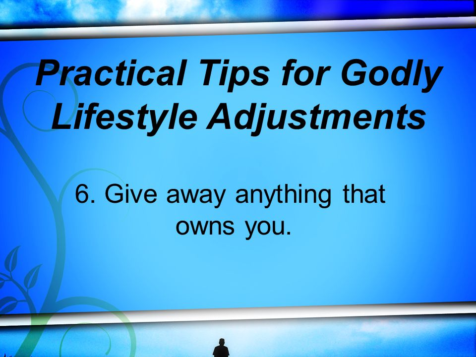 6. Give away anything that owns you. Practical Tips for Godly Lifestyle Adjustments