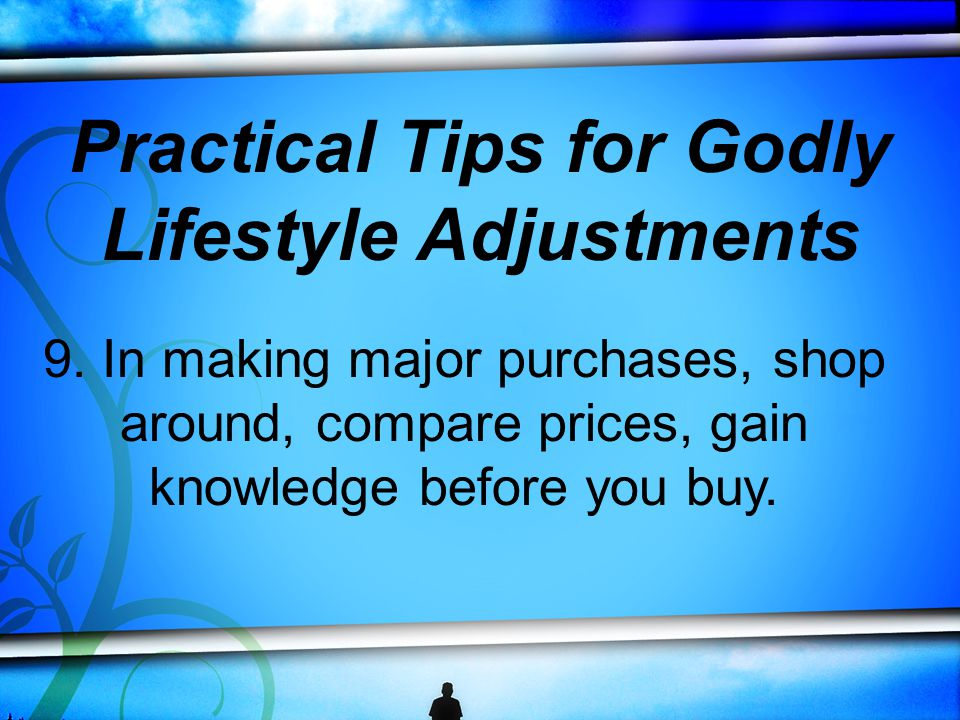 9. In making major purchases, shop around, compare prices, gain knowledge before you buy.