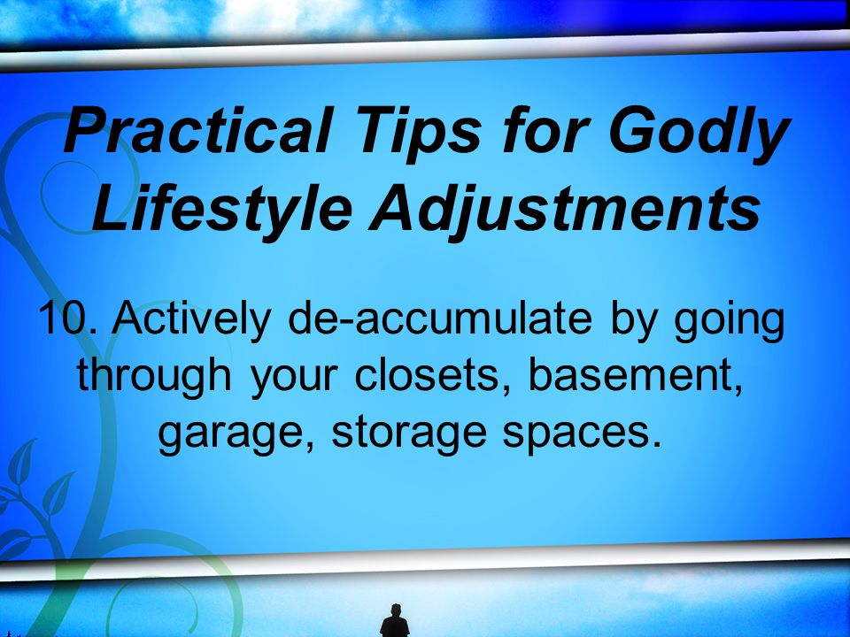 10. Actively de-accumulate by going through your closets, basement, garage, storage spaces.