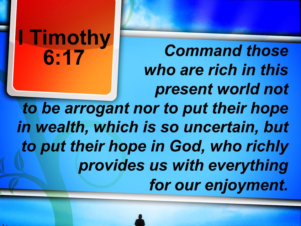 I Timothy 6:17 Command those who are rich in this present world not to be arrogant nor to put their hope in wealth, which is so uncertain, but to put their hope in God, who richly provides us with everything for our enjoyment.