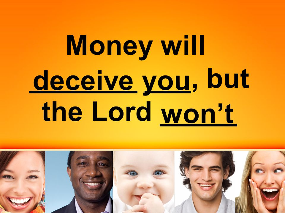 Money will _______ ___, but the Lord _____ deceive you won't