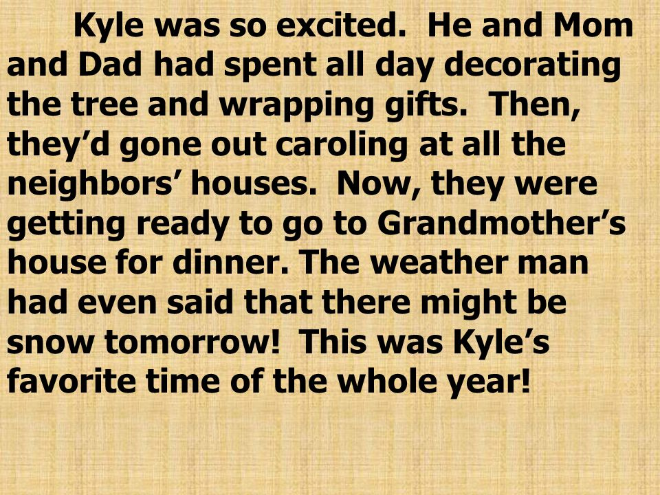 Kyle was so excited.He and Mom and Dad had spent all day decorating the tree and wrapping gifts.
