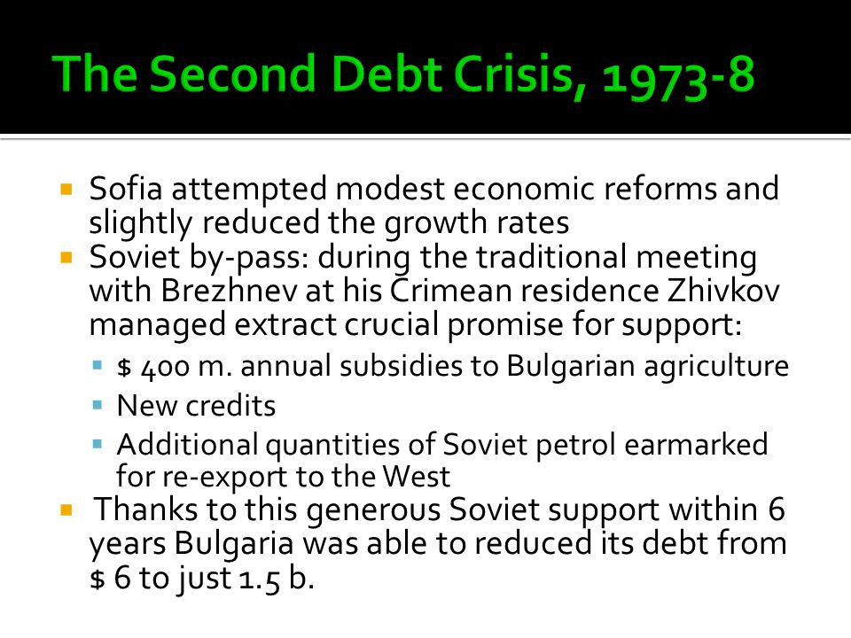  Sofia attempted modest economic reforms and slightly reduced the growth rates  Soviet by-pass: during the traditional meeting with Brezhnev at his Crimean residence Zhivkov managed extract crucial promise for support:  $ 400 m.
