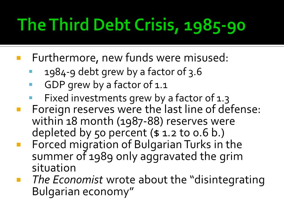  Furthermore, new funds were misused:  1984-9 debt grew by a factor of 3.6  GDP grew by a factor of 1.1  Fixed investments grew by a factor of 1.3  Foreign reserves were the last line of defense: within 18 month (1987-88) reserves were depleted by 50 percent ($ 1.2 to 0.6 b.)  Forced migration of Bulgarian Turks in the summer of 1989 only aggravated the grim situation  The Economist wrote about the disintegrating Bulgarian economy