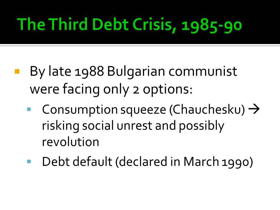  By late 1988 Bulgarian communist were facing only 2 options:  Consumption squeeze (Chauchesku)  risking social unrest and possibly revolution  Debt default (declared in March 1990)