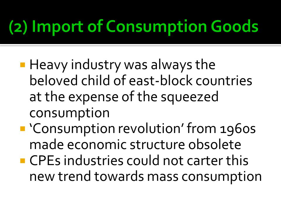  Heavy industry was always the beloved child of east-block countries at the expense of the squeezed consumption  'Consumption revolution' from 1960s made economic structure obsolete  CPEs industries could not carter this new trend towards mass consumption
