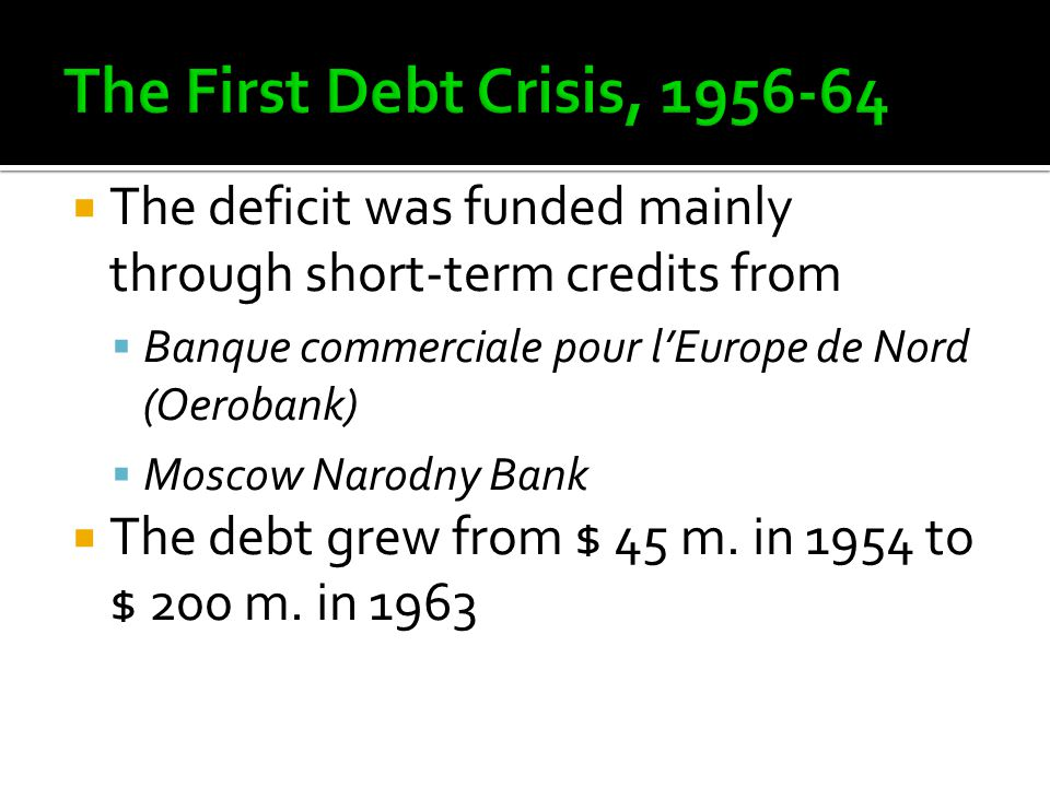  The deficit was funded mainly through short-term credits from  Banque commerciale pour l'Europe de Nord (Oerobank)  Moscow Narodny Bank  The debt grew from $ 45 m.