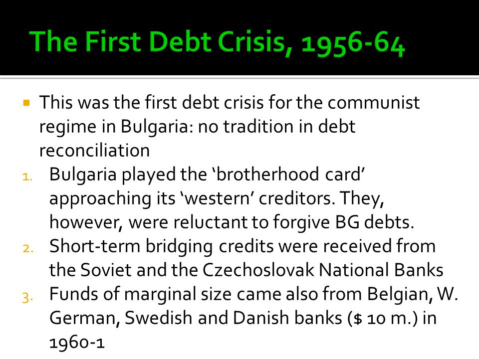  This was the first debt crisis for the communist regime in Bulgaria: no tradition in debt reconciliation 1.