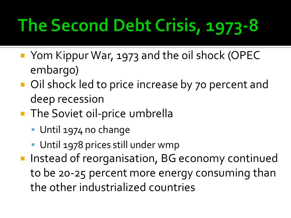  Yom Kippur War, 1973 and the oil shock (OPEC embargo)  Oil shock led to price increase by 70 percent and deep recession  The Soviet oil-price umbrella  Until 1974 no change  Until 1978 prices still under wmp  Instead of reorganisation, BG economy continued to be 20-25 percent more energy consuming than the other industrialized countries