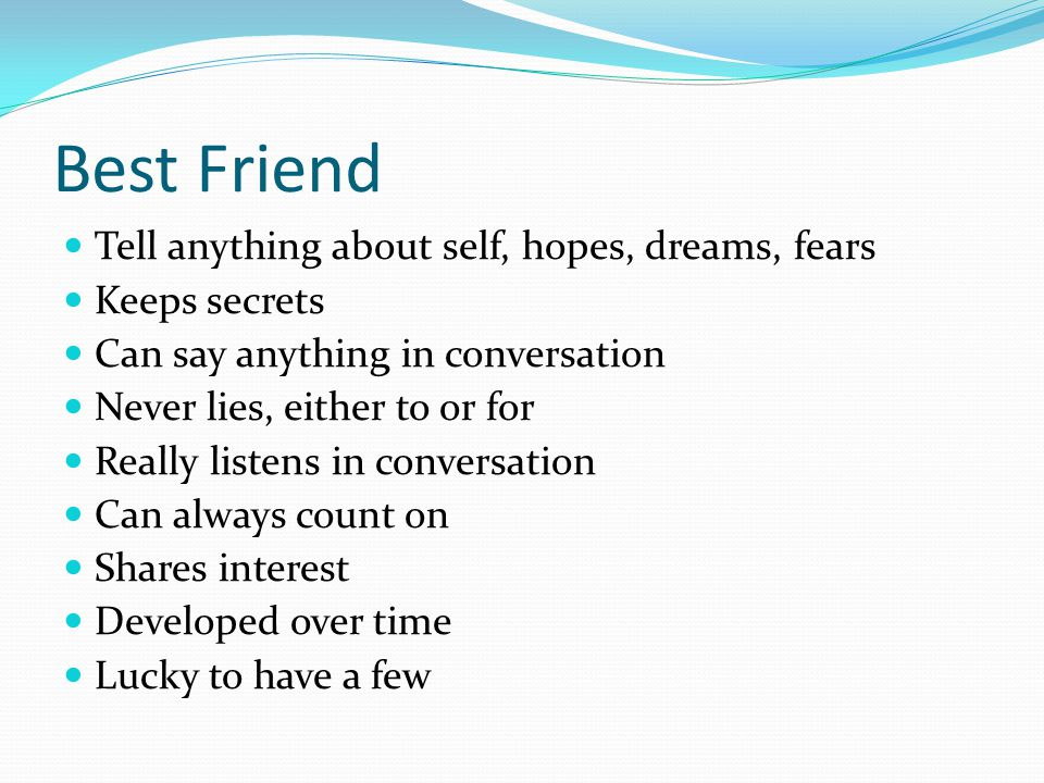 Best Friend Tell anything about self, hopes, dreams, fears Keeps secrets Can say anything in conversation Never lies, either to or for Really listens in conversation Can always count on Shares interest Developed over time Lucky to have a few