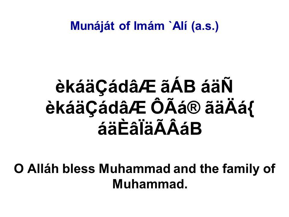 Munáját of Imám `Alí (a.s.) ØãÊCá·ÂB CáÊáB áÑ ØãºCáRåÂB áYåÊáB áÕÙåÒáÆ CáÖ áÕÙåÒáÆ ØãºCáRåÂB éÙãB áØãÊCá·ÂB âÈácåoáÖ åÄáÎ áÑ My Lord, O my Lord, You are the Eternal and I am the transient.