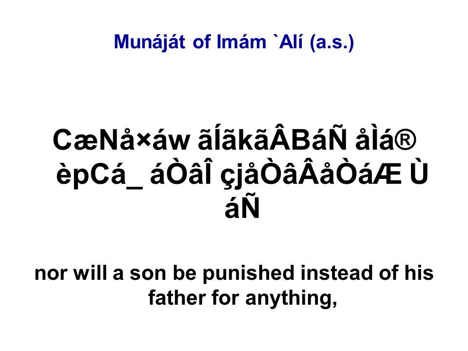Munáját of Imám `Alí (a.s.) CæNå×áw ãÍãkãÂBáÑ åÌá® èpCá_ áÒâÎ çjåÒâÂåÒáÆ Ù áÑ nor will a son be punished instead of his father for anything,