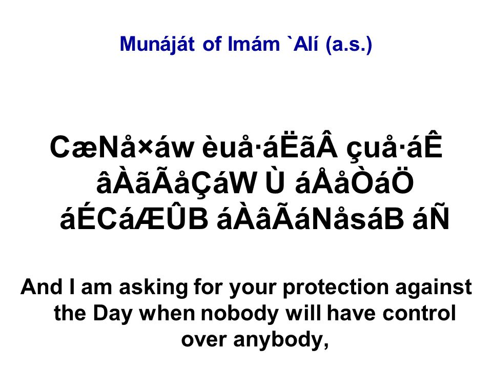 Munáját of Imám `Alí (a.s.) CæNå×áw èuå·áËã çuå·áÊ âÀãÃåÇáW Ù áÅåÒáÖ áÉCáÆÛB áÀâÃáNåsáB áÑ And I am asking for your protection against the Day when nobody will have control over anybody,