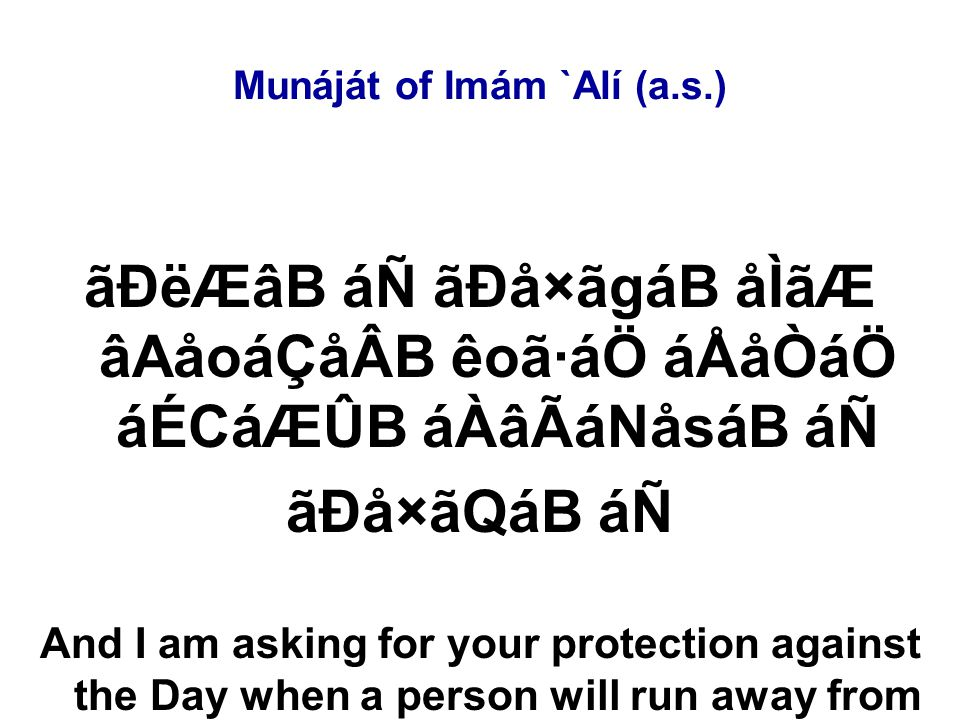 Munáját of Imám `Alí (a.s.) ãÐëÆâB áÑ ãÐå×ãgáB åÌãÆ âAåoáÇåÂB êoã·áÖ áÅåÒáÖ áÉCáÆÛB áÀâÃáNåsáB áÑ ãÐå×ãQáB áÑ And I am asking for your protection against the Day when a person will run away from his brother, his mother, his father,