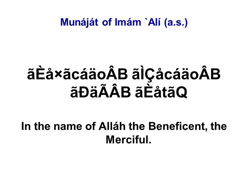 Munáját of Imám `Alí (a.s.) âÄãMDäqÂB CáÊáB áÑ âÈãMDäkÂB áYåÊáB áÕÙåÒáÆ CáÖ áÕÙåÒáÆ âÈãMDäkÂB éÙãB áÄãMDäqÂB âÈácåoáÖ åÄáÎ áÑ My Lord, O my Lord, You are the Permanent and I am the short-lived.