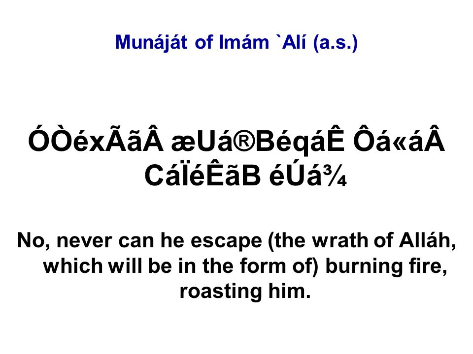 Munáját of Imám `Alí (a.s.) ÓÒéxÃã æUá®BéqáÊ Ôá«á CáÏéÊãB éÚá¾ No, never can he escape (the wrath of Alláh, which will be in the form of) burning fire, roasting him.