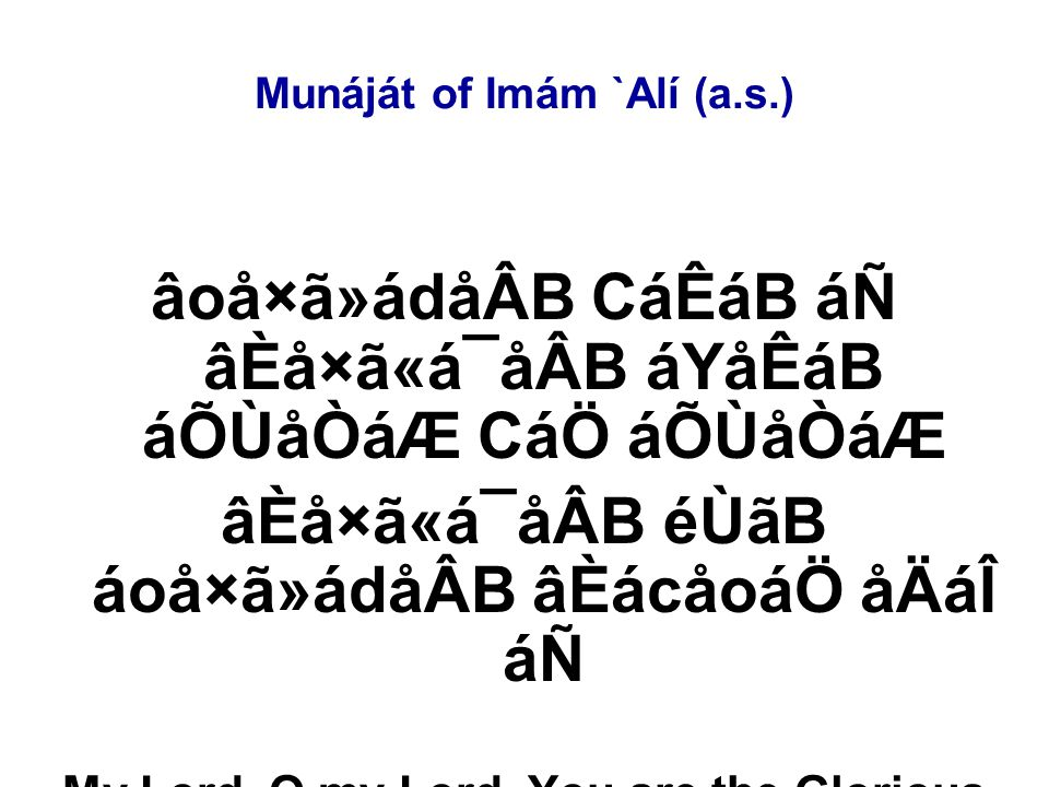 Munáját of Imám `Alí (a.s.) âoå×ã»ádåÂB CáÊáB áÑ âÈå×ã«á¯åÂB áYåÊáB áÕÙåÒáÆ CáÖ áÕÙåÒáÆ âÈå×ã«á¯åÂB éÙãB áoå×ã»ádåÂB âÈácåoáÖ åÄáÎ áÑ My Lord, O my Lord, You are the Glorious and I am the miserable.