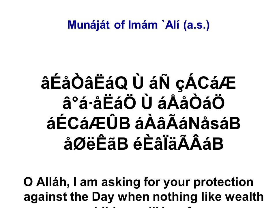 Munáját of Imám `Alí (a.s.) âÉåÒâËáQ Ù áÑ çÁCáÆ â°á·åËáÖ Ù áÅåÒáÖ áÉCáÆÛB áÀâÃáNåsáB åØëÊãB éÈâÏäÃÂáB O Alláh, I am asking for your protection against the Day when nothing like wealth or children will be of use