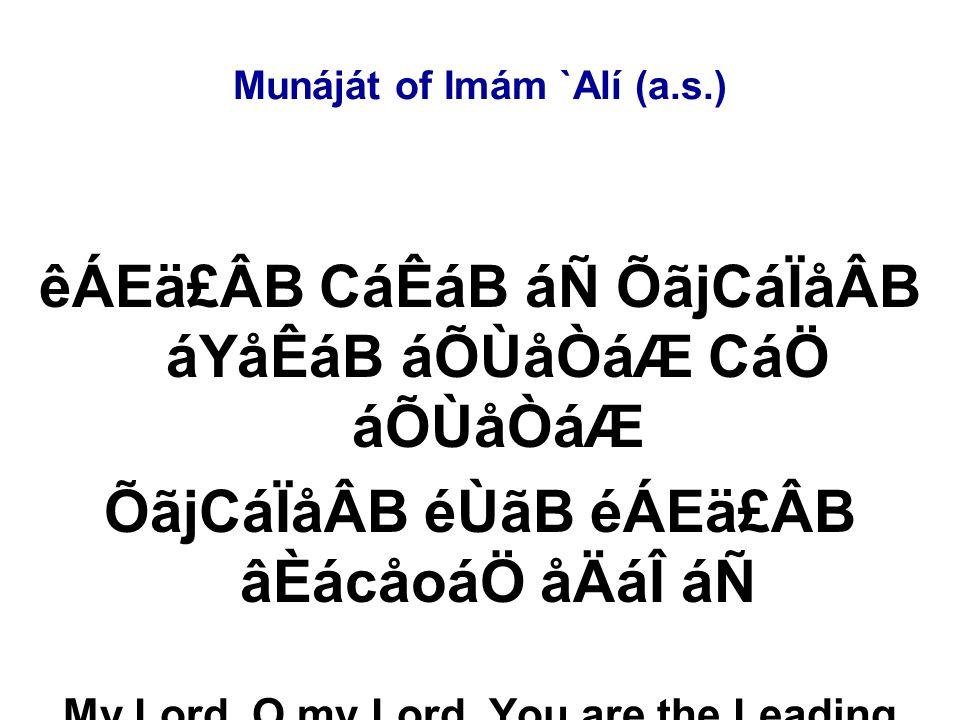 Munáját of Imám `Alí (a.s.) êÁEä£ÂB CáÊáB áÑ ÕãjCáÏåÂB áYåÊáB áÕÙåÒáÆ CáÖ áÕÙåÒáÆ ÕãjCáÏåÂB éÙãB éÁEä£ÂB âÈácåoáÖ åÄáÎ áÑ My Lord, O my Lord, You are the Leading and I am the straying.