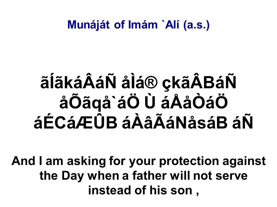 Munáját of Imám `Alí (a.s.) ãÍãkáÂáÑ åÌá® çkãÂBáÑ åÕãqå`áÖ Ù áÅåÒáÖ áÉCáÆÛB áÀâÃáNåsáB áÑ And I am asking for your protection against the Day when a father will not serve instead of his son,