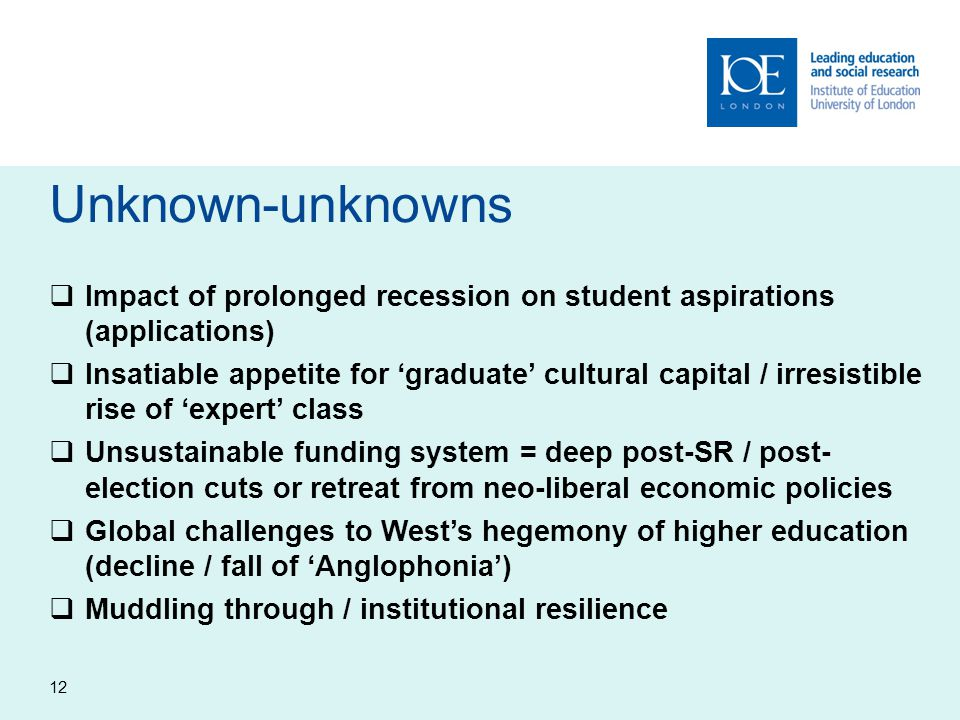 Unknown-unknowns  Impact of prolonged recession on student aspirations (applications)  Insatiable appetite for 'graduate' cultural capital / irresistible rise of 'expert' class  Unsustainable funding system = deep post-SR / post- election cuts or retreat from neo-liberal economic policies  Global challenges to West's hegemony of higher education (decline / fall of 'Anglophonia')  Muddling through / institutional resilience 12