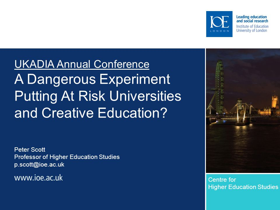 UKADIA Annual Conference A Dangerous Experiment Putting At Risk Universities and Creative Education? Peter Scott Professor of Higher Education Studies