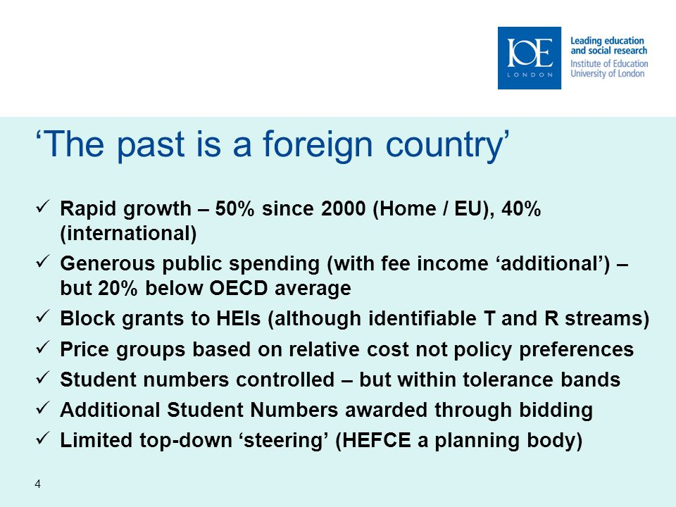 'The past is a foreign country' Rapid growth – 50% since 2000 (Home / EU), 40% (international) Generous public spending (with fee income 'additional') – but 20% below OECD average Block grants to HEIs (although identifiable T and R streams) Price groups based on relative cost not policy preferences Student numbers controlled – but within tolerance bands Additional Student Numbers awarded through bidding Limited top-down 'steering' (HEFCE a planning body) 4