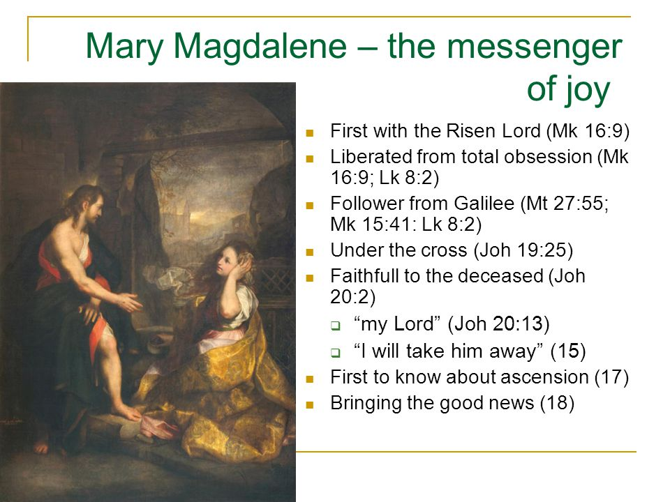 Mary Magdalene – the messenger of joy First with the Risen Lord (Mk 16:9) Liberated from total obsession (Mk 16:9; Lk 8:2) Follower from Galilee (Mt 2