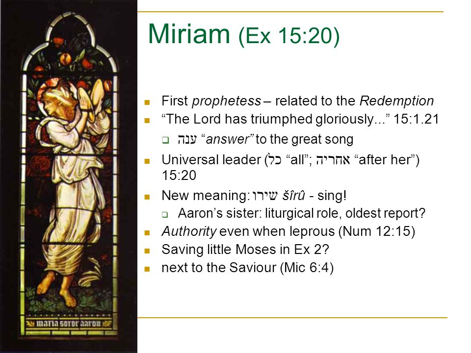 "Miriam (Ex 15:20) First prophetess – related to the Redemption ""The Lord has triumphed gloriously..."" 15:1.21  ענה ""answer"" to the great song Univers"