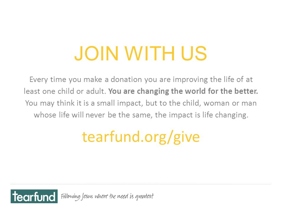 JOIN WITH US Every time you make a donation you are improving the life of at least one child or adult.