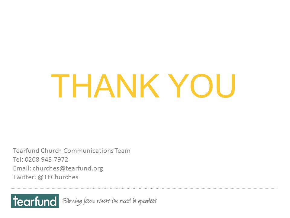 THANK YOU Tearfund Church Communications Team Tel: 0208 943 7972 Email: churches@tearfund.org Twitter: @TFChurches