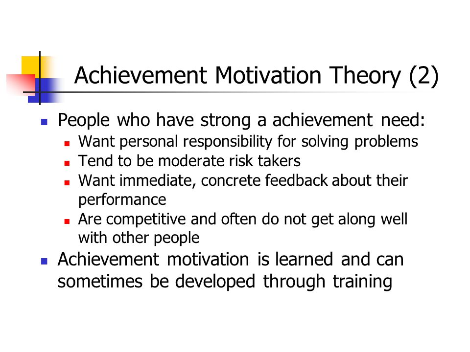 Achievement Motivation Theory (2) People who have strong a achievement need: Want personal responsibility for solving problems Tend to be moderate ris