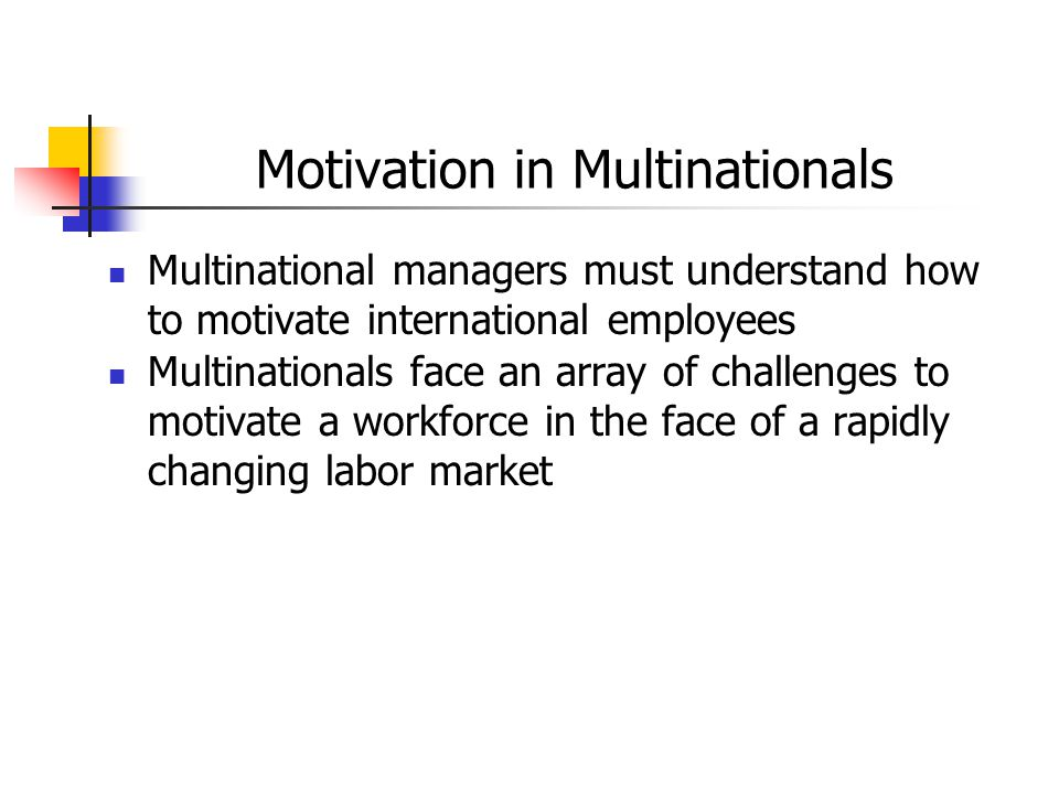 Motivation in Multinationals Multinational managers must understand how to motivate international employees Multinationals face an array of challenges
