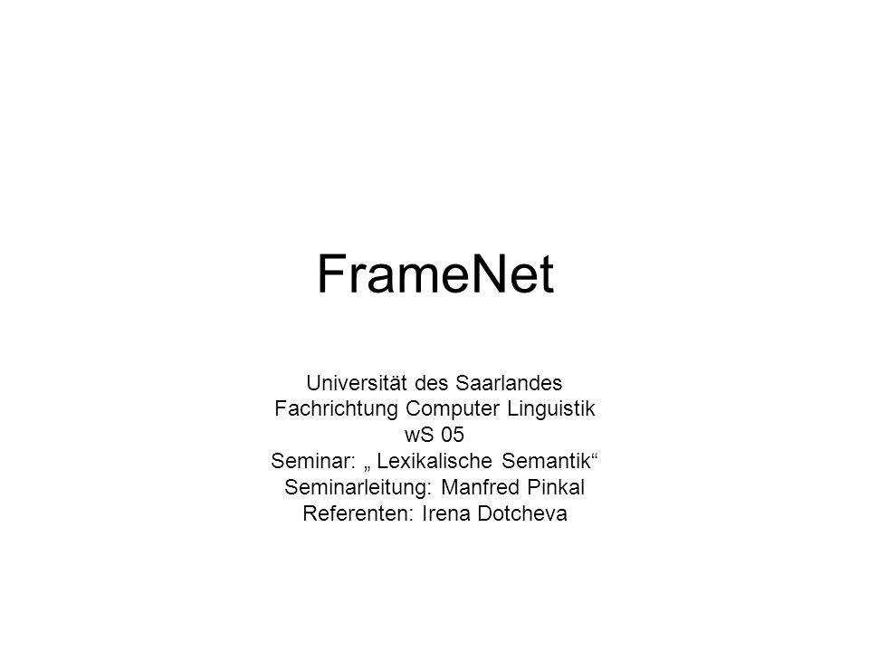 "FrameNet Universität des Saarlandes Fachrichtung Computer Linguistik wS 05 Seminar: "" Lexikalische Semantik Seminarleitung: Manfred Pinkal Referenten: Irena Dotcheva"