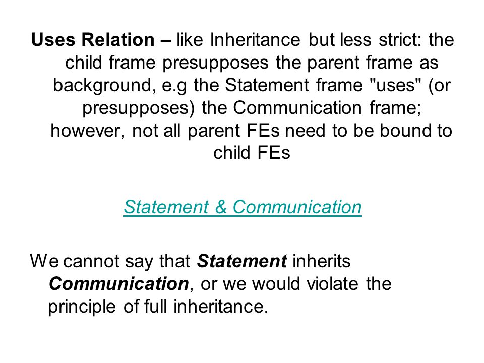 Uses Relation – like Inheritance but less strict: the child frame presupposes the parent frame as background, e.g the Statement frame uses (or presupposes) the Communication frame; however, not all parent FEs need to be bound to child FEs Statement & Communication We cannot say that Statement inherits Communication, or we would violate the principle of full inheritance.