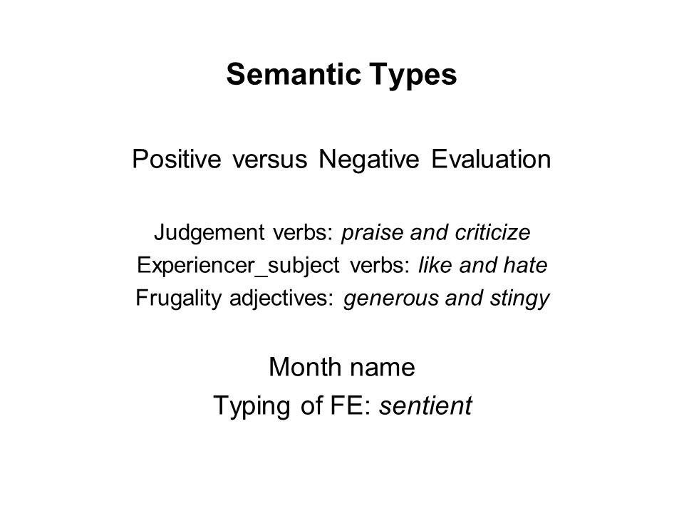 Semantic Types Positive versus Negative Evaluation Judgement verbs: praise and criticize Experiencer_subject verbs: like and hate Frugality adjectives: generous and stingy Month name Typing of FE: sentient