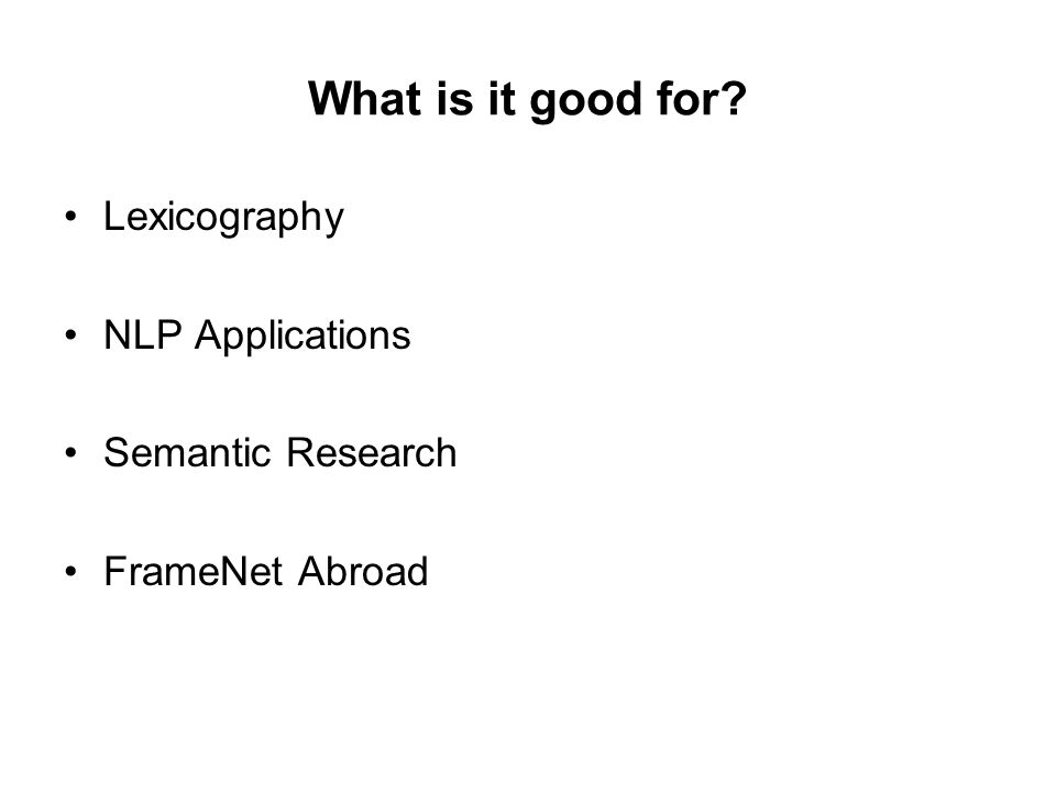 What is it good for? Lexicography NLP Applications Semantic Research FrameNet Abroad