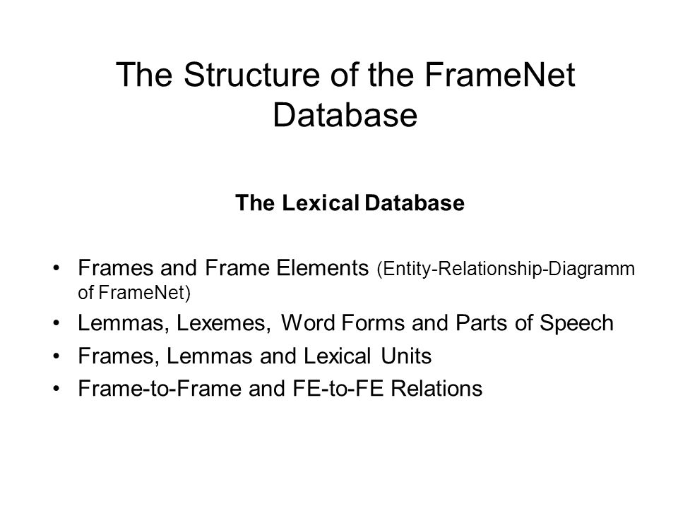 The Structure of the FrameNet Database The Lexical Database Frames and Frame Elements (Entity-Relationship-Diagramm of FrameNet) Lemmas, Lexemes, Word Forms and Parts of Speech Frames, Lemmas and Lexical Units Frame-to-Frame and FE-to-FE Relations