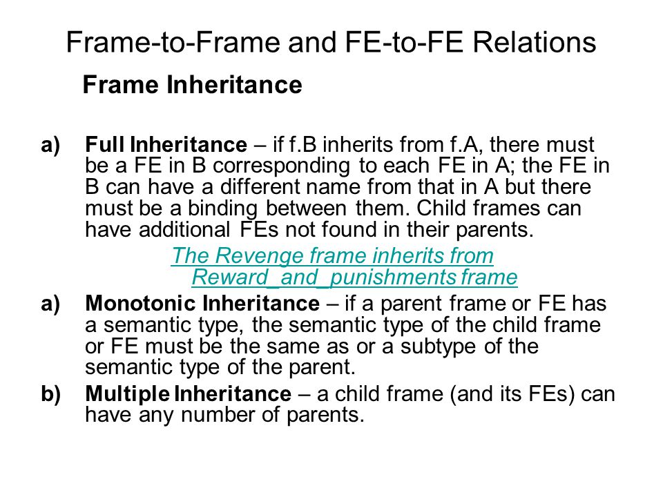 Frame-to-Frame and FE-to-FE Relations Frame Inheritance a)Full Inheritance – if f.B inherits from f.A, there must be a FE in B corresponding to each FE in A; the FE in B can have a different name from that in A but there must be a binding between them.