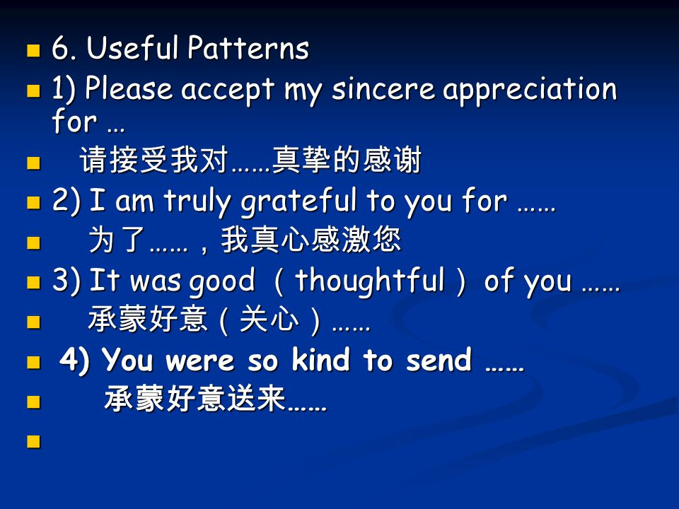 6. Useful Patterns 6. Useful Patterns 1) Please accept my sincere appreciation for … 1) Please accept my sincere appreciation for … 请接受我对 …… 真挚的感谢 请接受