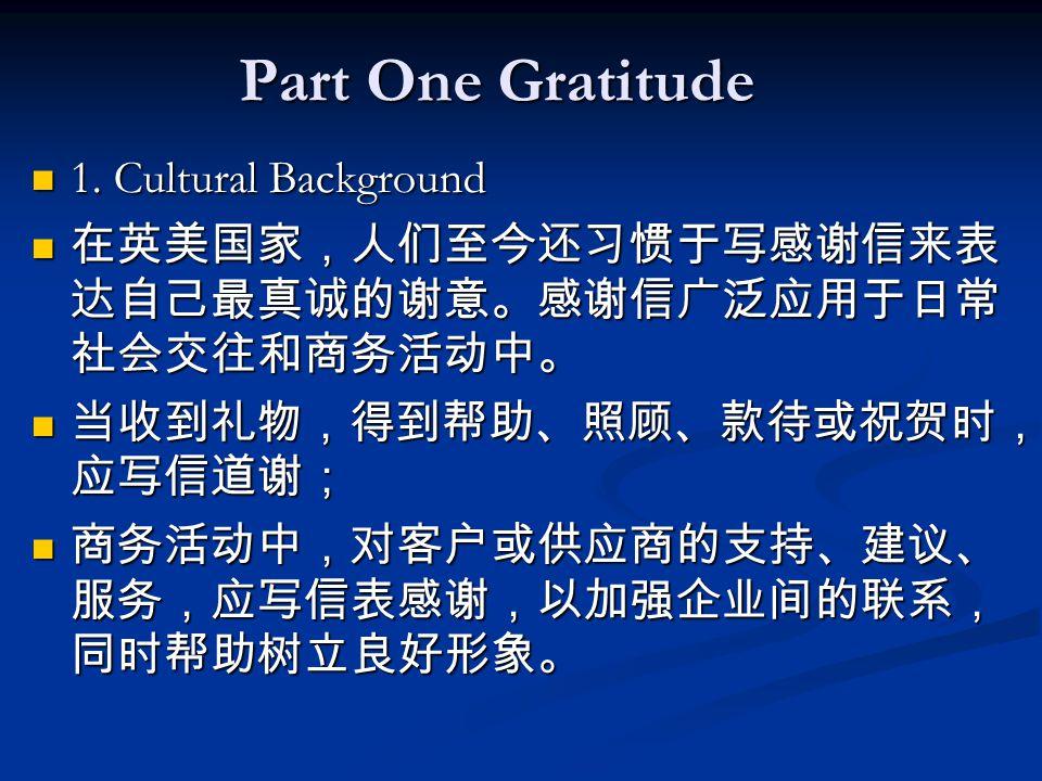 Part One Gratitude 1. Cultural Background 1. Cultural Background 在英美国家,人们至今还习惯于写感谢信来表 达自己最真诚的谢意。感谢信广泛应用于日常 社会交往和商务活动中。 在英美国家,人们至今还习惯于写感谢信来表 达自己最真诚的谢意。
