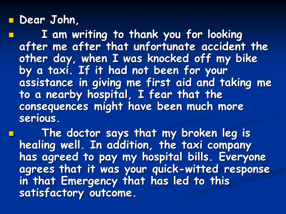Dear John, Dear John, I am writing to thank you for looking after me after that unfortunate accident the other day, when I was knocked off my bike by