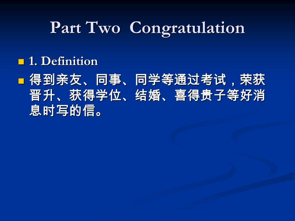 Part Two Congratulation 1. Definition 1. Definition 得到亲友、同事、同学等通过考试,荣获 晋升、获得学位、结婚、喜得贵子等好消 息时写的信。 得到亲友、同事、同学等通过考试,荣获 晋升、获得学位、结婚、喜得贵子等好消 息时写的信。