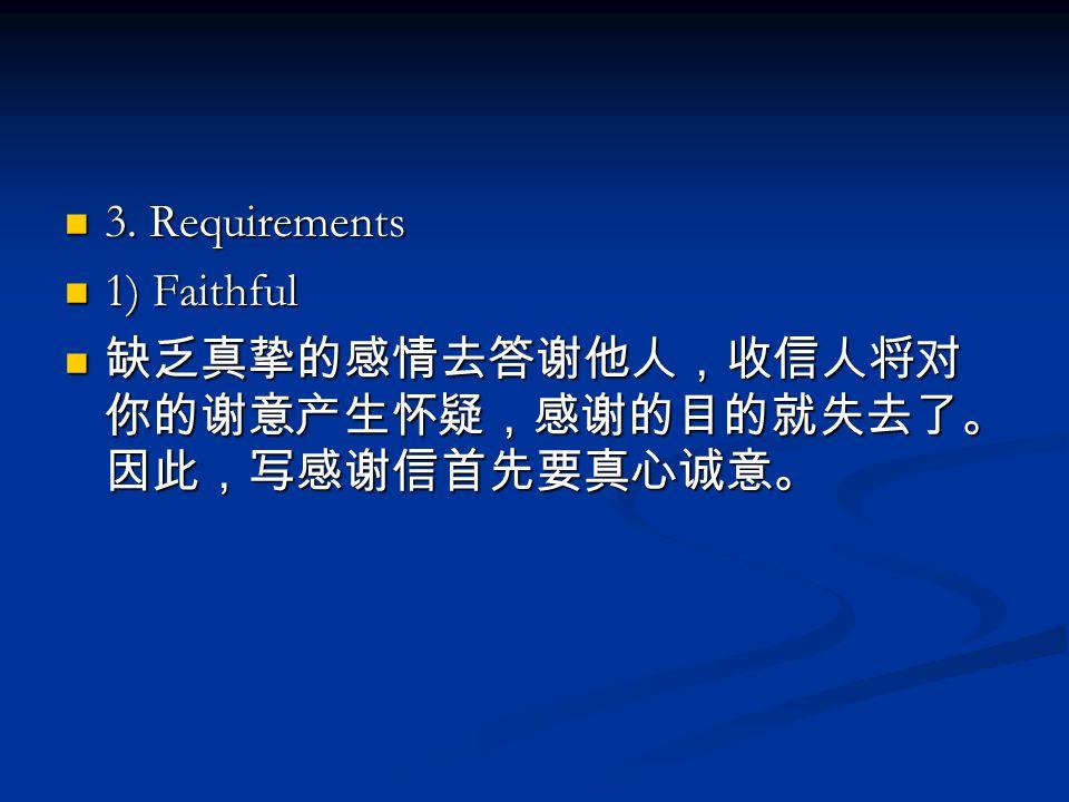 3. Requirements 3. Requirements 1) Faithful 1) Faithful 缺乏真挚的感情去答谢他人,收信人将对 你的谢意产生怀疑,感谢的目的就失去了。 因此,写感谢信首先要真心诚意。 缺乏真挚的感情去答谢他人,收信人将对 你的谢意产生怀疑,感谢的目的就失去了。