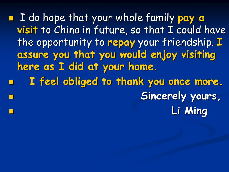 I do hope that your whole family pay a visit to China in future, so that I could have the opportunity to repay your friendship. I assure you that you