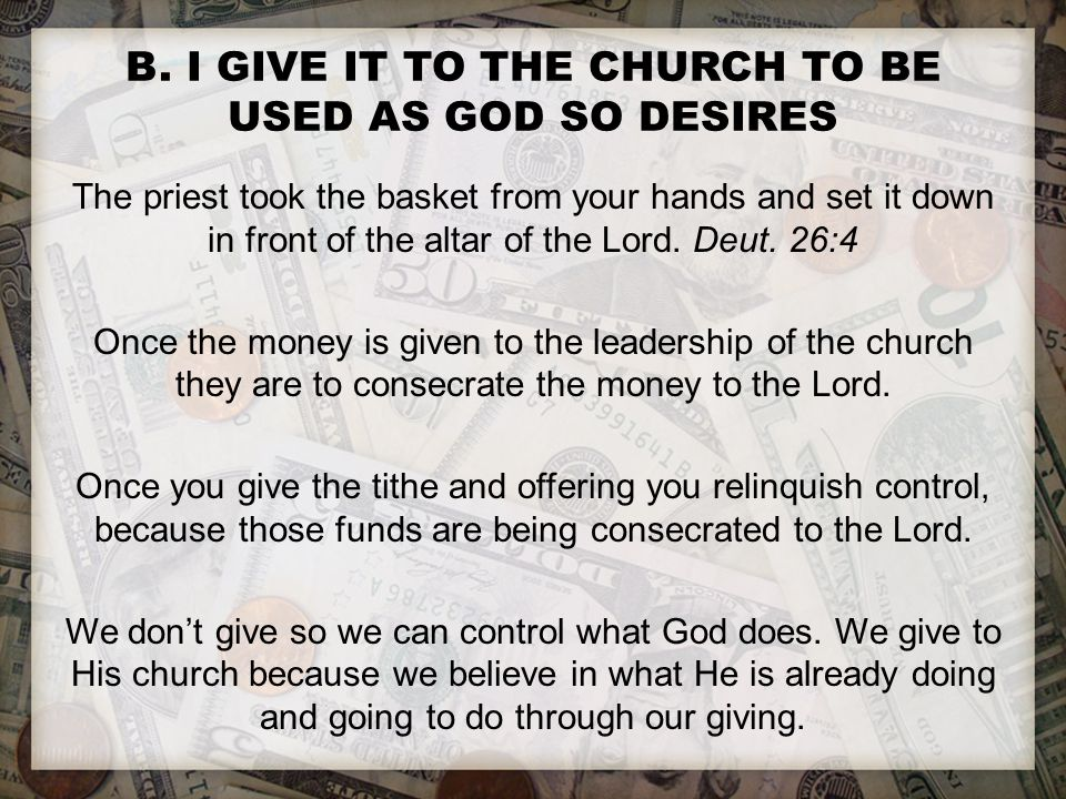 B. I GIVE IT TO THE CHURCH TO BE USED AS GOD SO DESIRES The priest took the basket from your hands and set it down in front of the altar of the Lord.